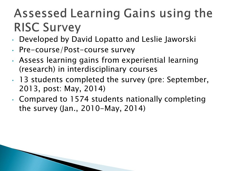 Developed by David Lopatto and Leslie Jaworski Pre-course/Post-course survey Assess learning gains from experiential learning (research) in interdisci