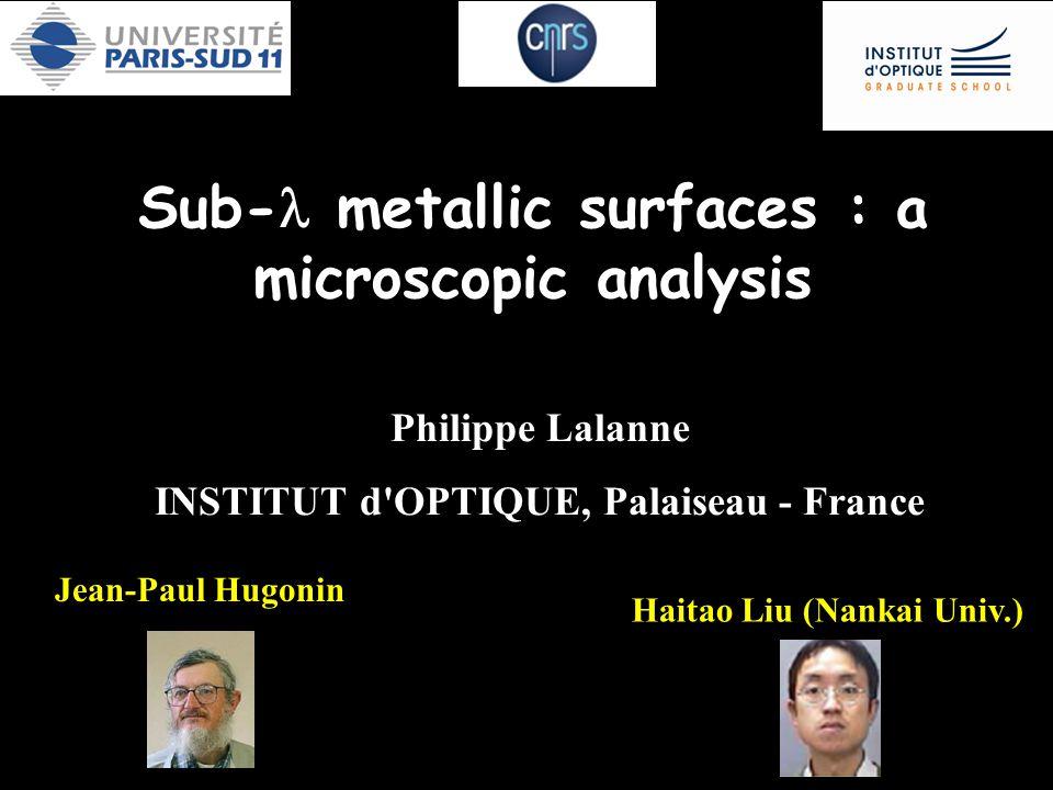Sub- metallic surfaces : a microscopic analysis Philippe Lalanne INSTITUT d OPTIQUE, Palaiseau - France Haitao Liu (Nankai Univ.) Jean-Paul Hugonin La TEO a été decouverte il y a une dixaine d annees.