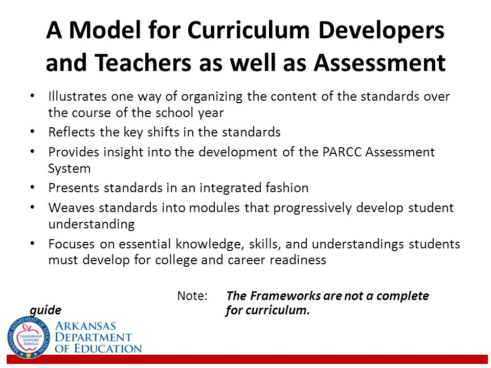 A Model for Curriculum Developers and Teachers as well as Assessment Illustrates one way of organizing the content of the standards over the course of the school year Reflects the key shifts in the standards Provides insight into the development of the PARCC Assessment System Presents standards in an integrated fashion Weaves standards into modules that progressively develop student understanding Focuses on essential knowledge, skills, and understandings students must develop for college and career readiness Note: The Frameworks are not a complete guide for curriculum.