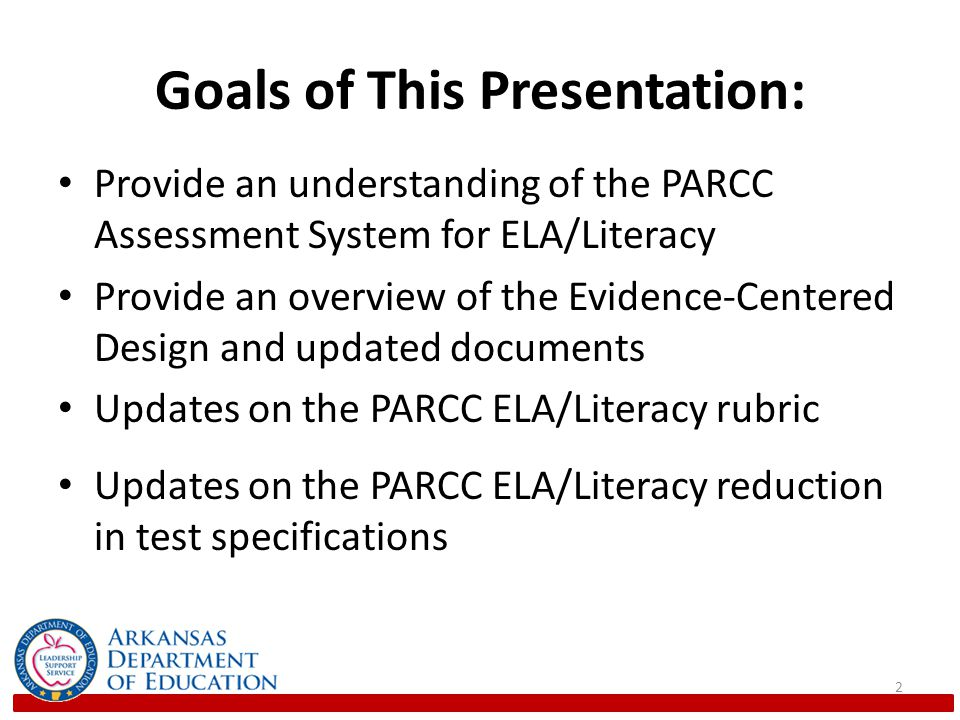 Goals of This Presentation: Provide an understanding of the PARCC Assessment System for ELA/Literacy Provide an overview of the Evidence-Centered Design and updated documents Updates on the PARCC ELA/Literacy rubric Updates on the PARCC ELA/Literacy reduction in test specifications 2