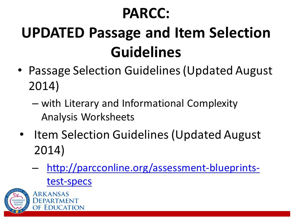 PARCC: UPDATED Passage and Item Selection Guidelines Passage Selection Guidelines (Updated August 2014) – with Literary and Informational Complexity Analysis Worksheets Item Selection Guidelines (Updated August 2014) – http://parcconline.org/assessment-blueprints- test-specs http://parcconline.org/assessment-blueprints- test-specs