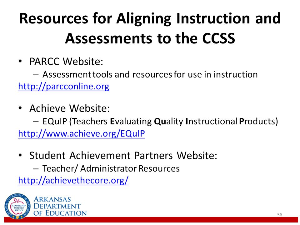 Resources for Aligning Instruction and Assessments to the CCSS PARCC Website: – Assessment tools and resources for use in instruction http://parcconline.org Achieve Website: – EQuIP (Teachers Evaluating Quality Instructional Products) http://www.achieve.org/EQuIP Student Achievement Partners Website: – Teacher/ Administrator Resources http://achievethecore.org/ 56