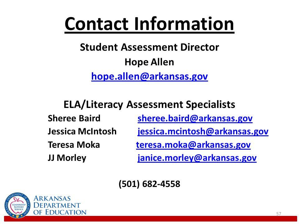 Contact Information Student Assessment Director Hope Allen hope.allen@arkansas.gov ELA/Literacy Assessment Specialists Sheree Bairdsheree.baird@arkansas.govsheree.baird@arkansas.gov Jessica McIntoshjessica.mcintosh@arkansas.govjessica.mcintosh@arkansas.gov Teresa Moka teresa.moka@arkansas.govteresa.moka@arkansas.gov JJ Morleyjanice.morley@arkansas.govjanice.morley@arkansas.gov (501) 682-4558 57