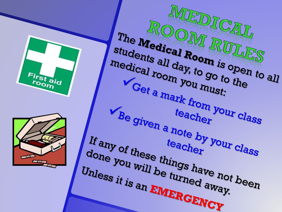 The Medical Room is open to all students all day, to go to the medical room you must: Get a mark from your class teacher Get a mark from your class teacher Be given a note by your class teacher Be given a note by your class teacher If any of these things have not been done you will be turned away.