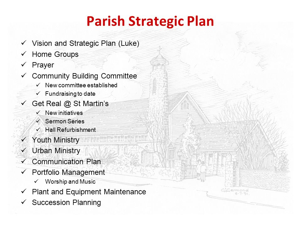 Parish Strategic Plan Vision and Strategic Plan (Luke) Home Groups Prayer Community Building Committee New committee established Fundraising to date Get Real @ St Martin's New initiatives Sermon Series Hall Refurbishment Youth Ministry Urban Ministry Communication Plan Portfolio Management Worship and Music Plant and Equipment Maintenance Succession Planning