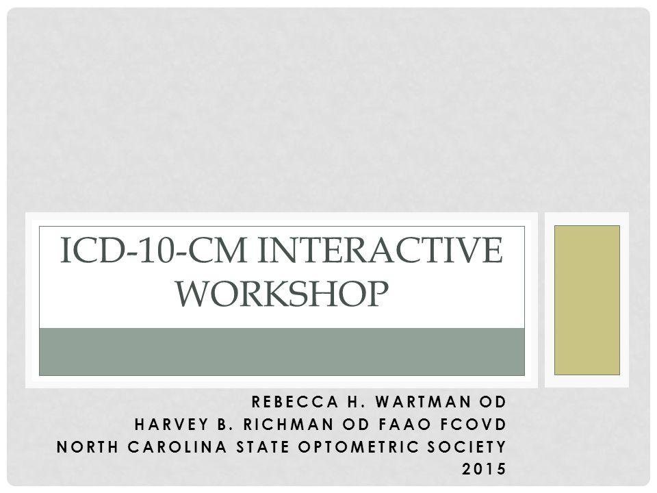 REBECCA H. WARTMAN OD HARVEY B. RICHMAN OD FAAO FCOVD NORTH CAROLINA STATE OPTOMETRIC SOCIETY 2015 ICD-10-CM INTERACTIVE WORKSHOP