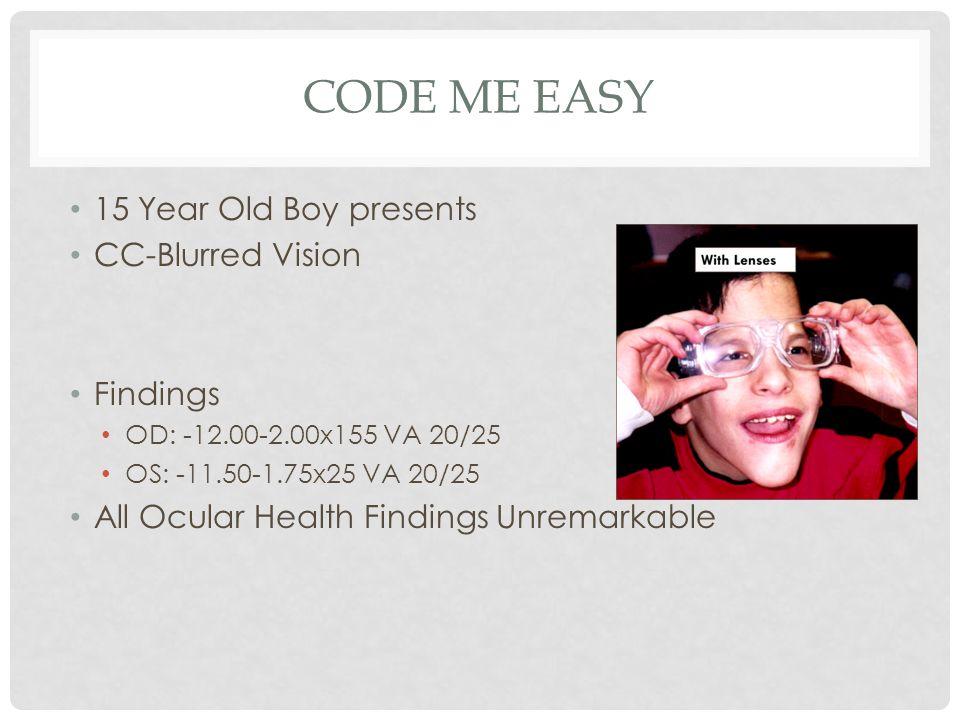 CODE ME EASY 15 Year Old Boy presents CC-Blurred Vision Findings OD: -12.00-2.00x155 VA 20/25 OS: -11.50-1.75x25 VA 20/25 All Ocular Health Findings U