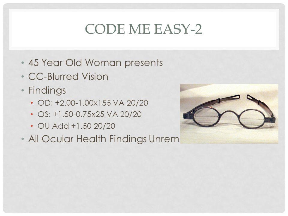 CODE ME EASY-2 45 Year Old Woman presents CC-Blurred Vision Findings OD: +2.00-1.00x155 VA 20/20 OS: +1.50-0.75x25 VA 20/20 OU Add +1.50 20/20 All Ocu