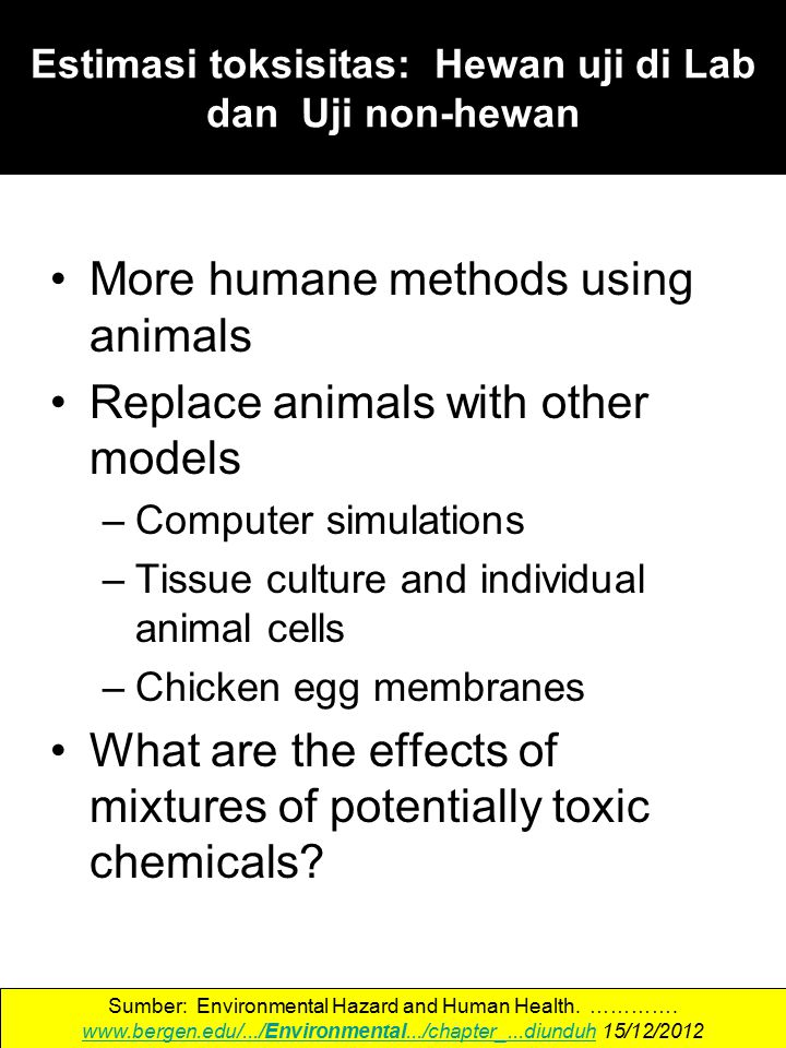 More humane methods using animals Replace animals with other models –Computer simulations –Tissue culture and individual animal cells –Chicken egg mem