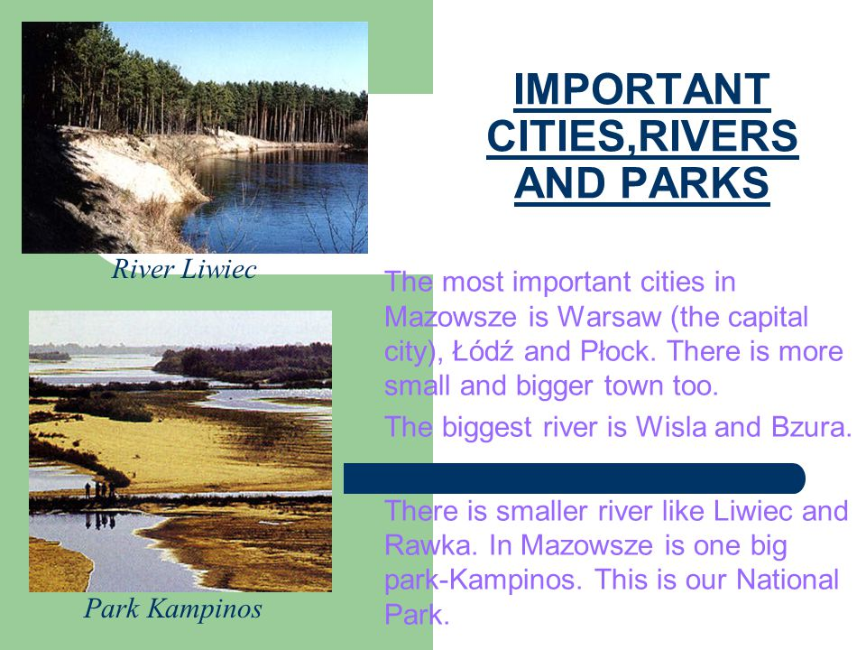 IMPORTANT CITIES,RIVERS AND PARKS The most important cities in Mazowsze is Warsaw (the capital city), Łódź and Płock. There is more small and bigger t