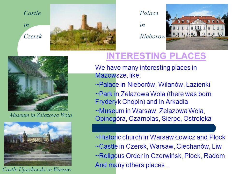 INTERESTING PLACES We have many interesting places in Mazowsze, like: ~Palace in Nieborów, Wilanów, Łazienki ~Park in Zelazowa Wola (there was born Fr