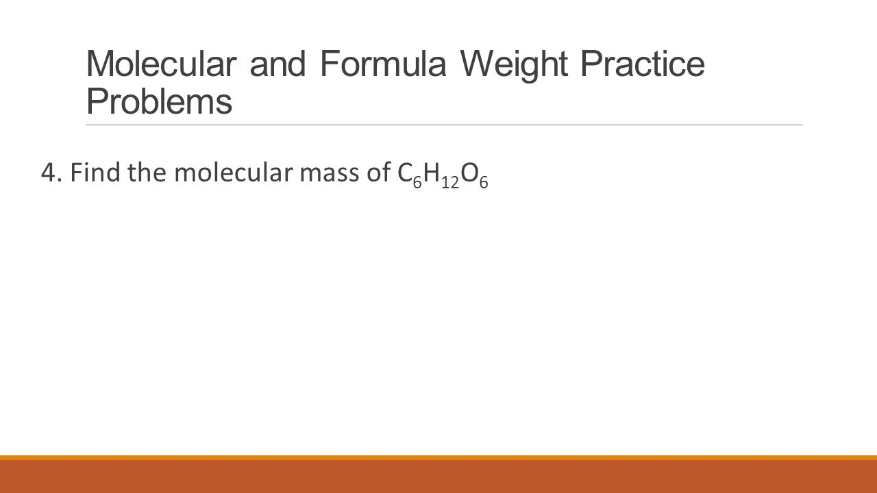Molecular and Formula Weight Practice Problems 4. Find the molecular mass of C 6 H 12 O 6