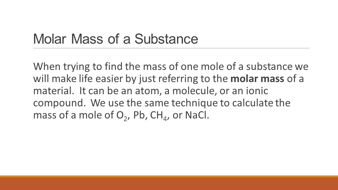 Molar Mass of a Substance When trying to find the mass of one mole of a substance we will make life easier by just referring to the molar mass of a ma