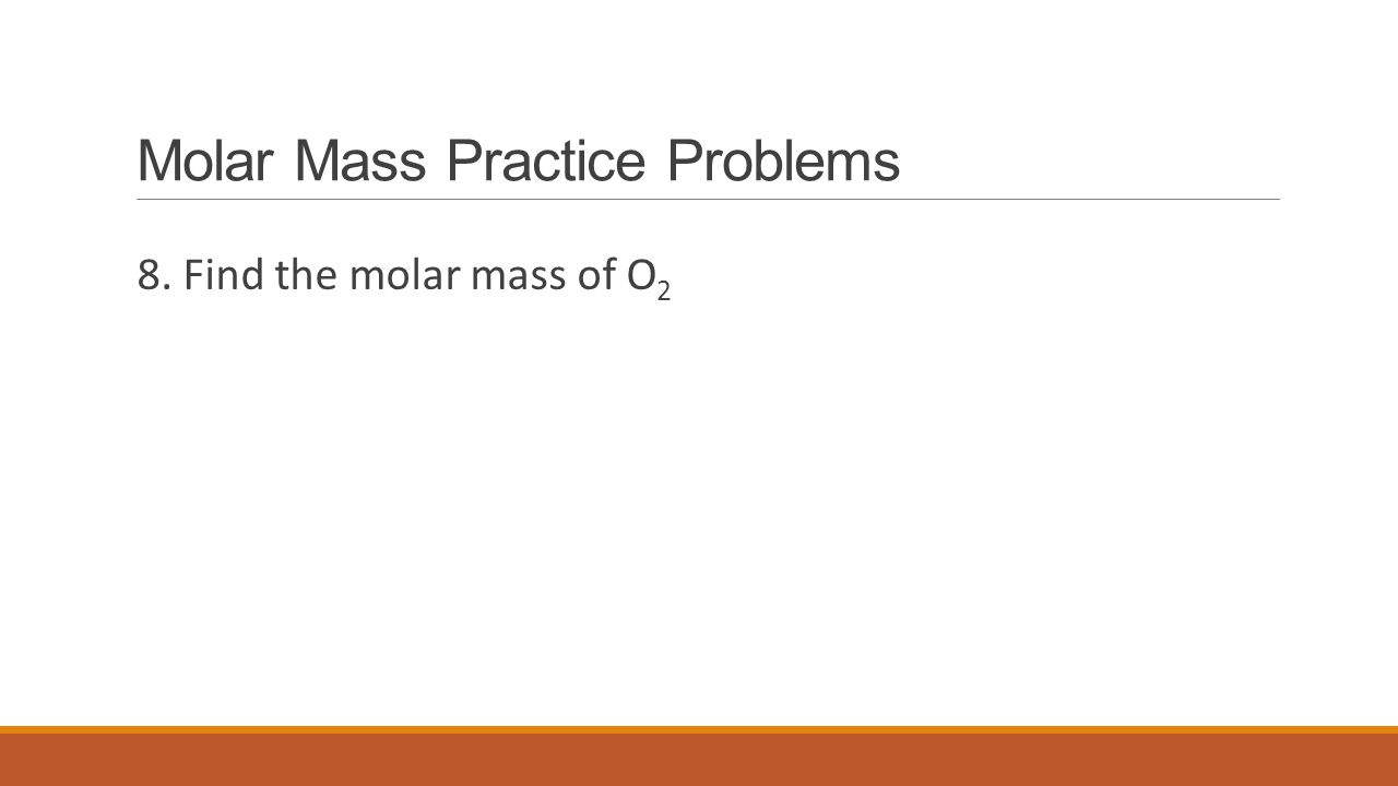 Molar Mass Practice Problems 8. Find the molar mass of O 2
