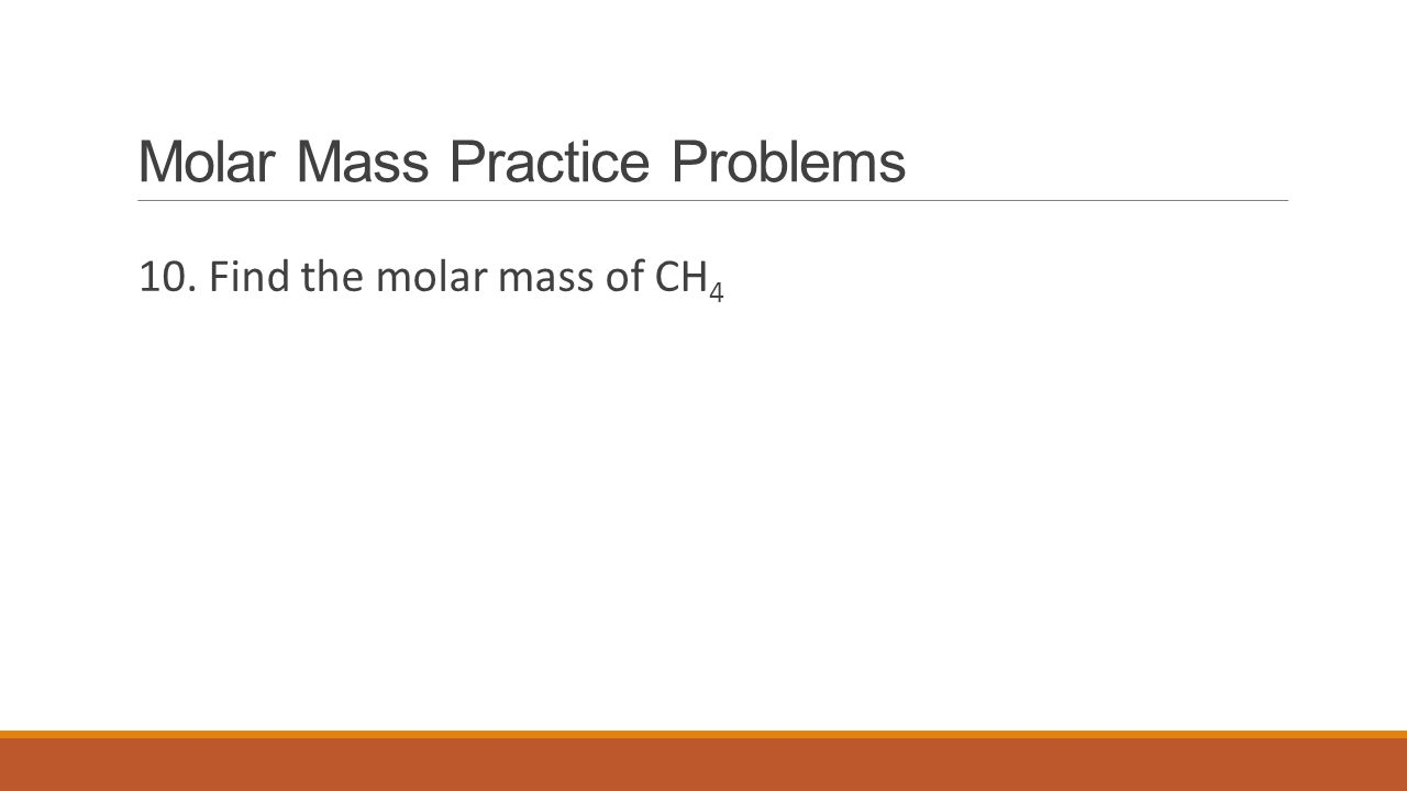 Molar Mass Practice Problems 10. Find the molar mass of CH 4