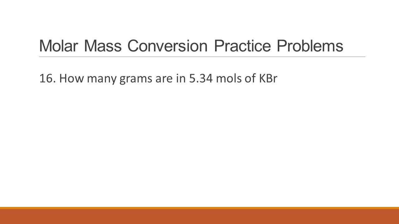 Molar Mass Conversion Practice Problems 16. How many grams are in 5.34 mols of KBr