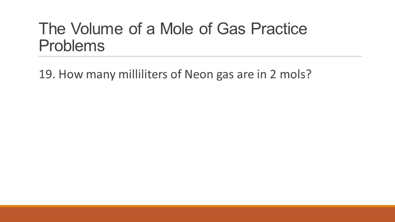 The Volume of a Mole of Gas Practice Problems 19. How many milliliters of Neon gas are in 2 mols?