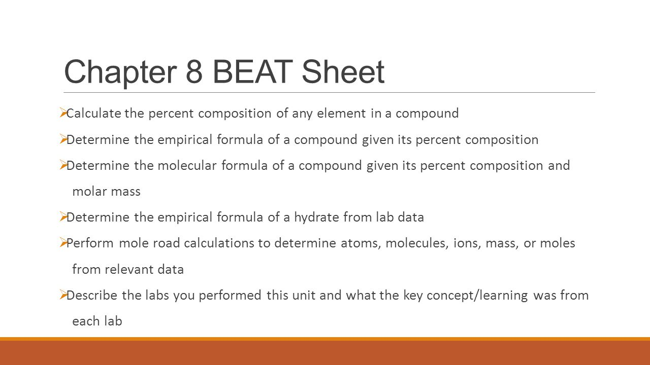 Chapter 8 BEAT Sheet  Calculate the percent composition of any element in a compound  Determine the empirical formula of a compound given its percen
