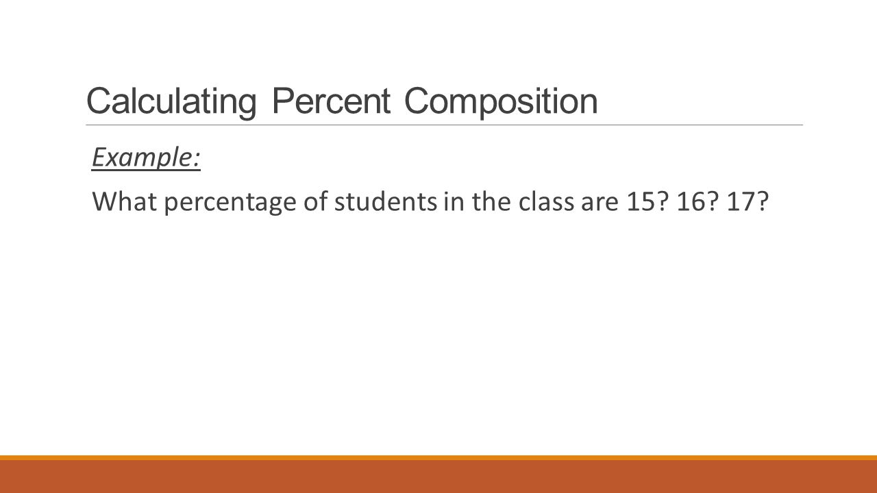 Calculating Percent Composition Example: What percentage of students in the class are 15? 16? 17?