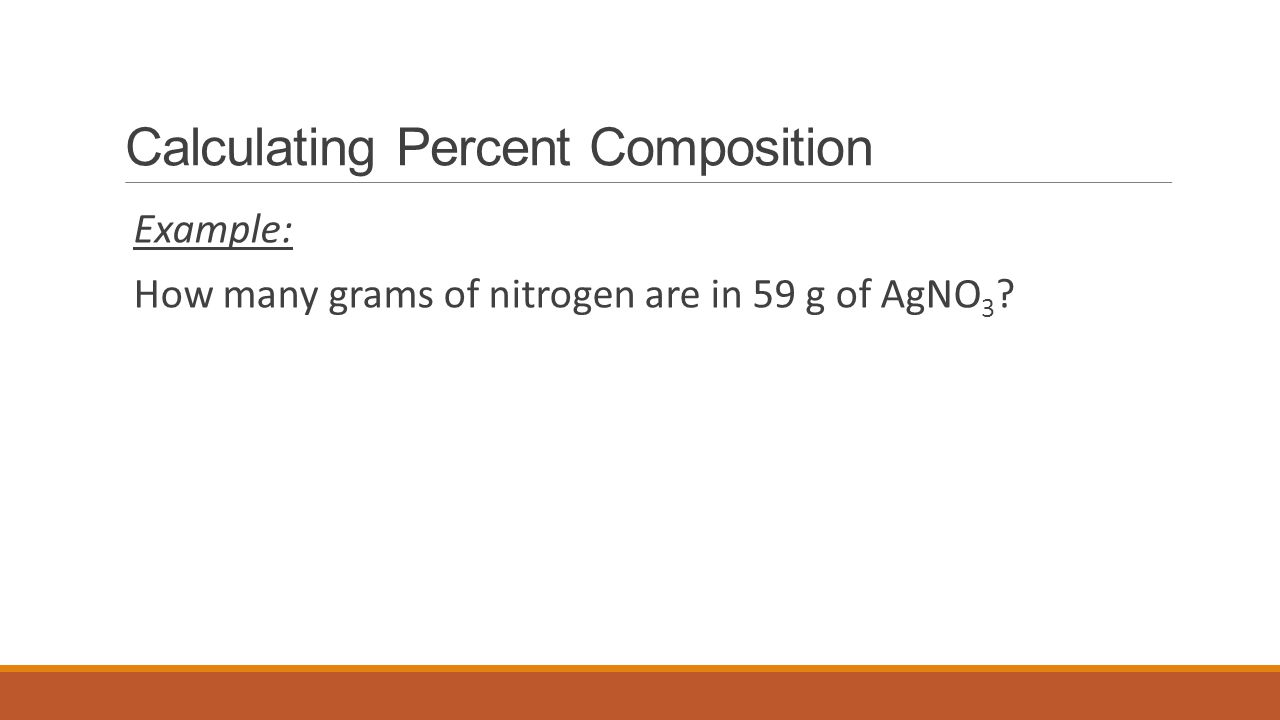 Calculating Percent Composition Example: How many grams of nitrogen are in 59 g of AgNO 3 ?