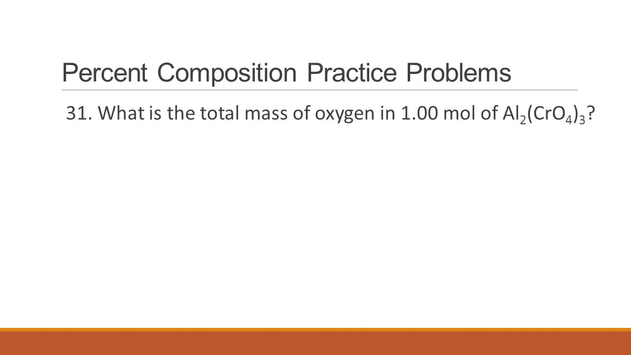 Percent Composition Practice Problems 31. What is the total mass of oxygen in 1.00 mol of Al 2 (CrO 4 ) 3 ?