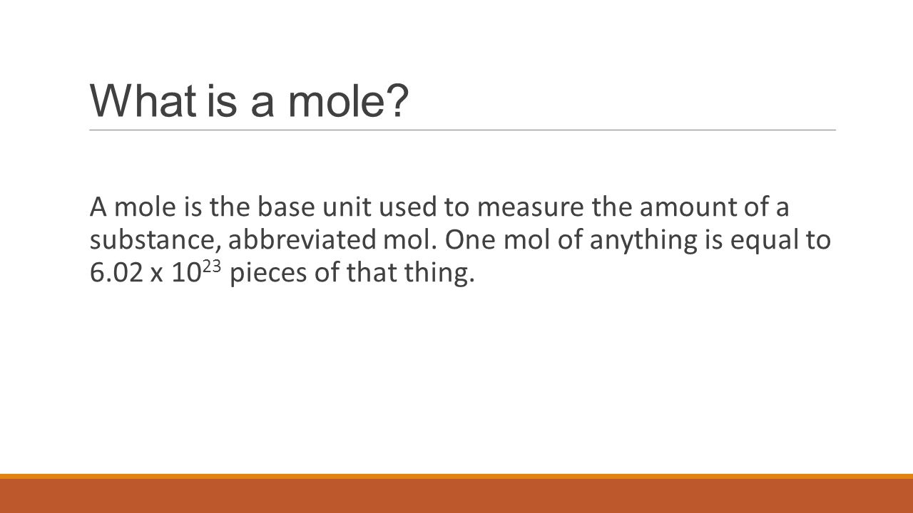 What is a mole? A mole is the base unit used to measure the amount of a substance, abbreviated mol. One mol of anything is equal to 6.02 x 10 23 piece