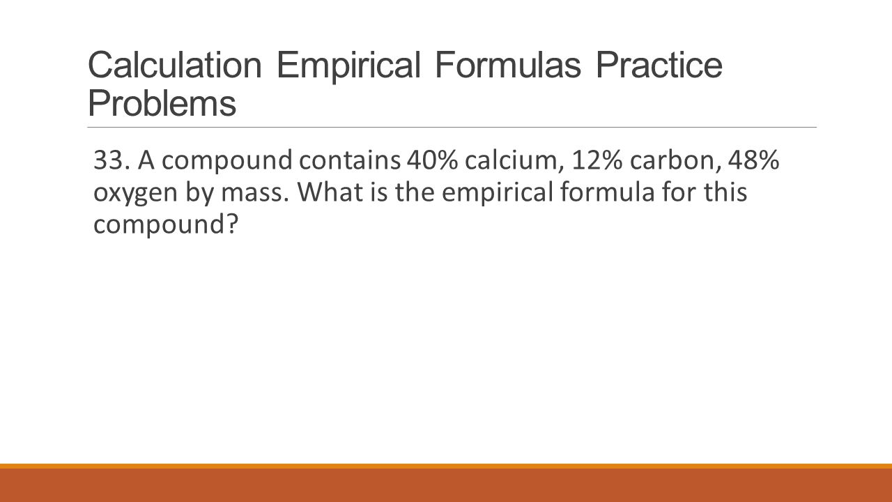 Calculation Empirical Formulas Practice Problems 33. A compound contains 40% calcium, 12% carbon, 48% oxygen by mass. What is the empirical formula fo