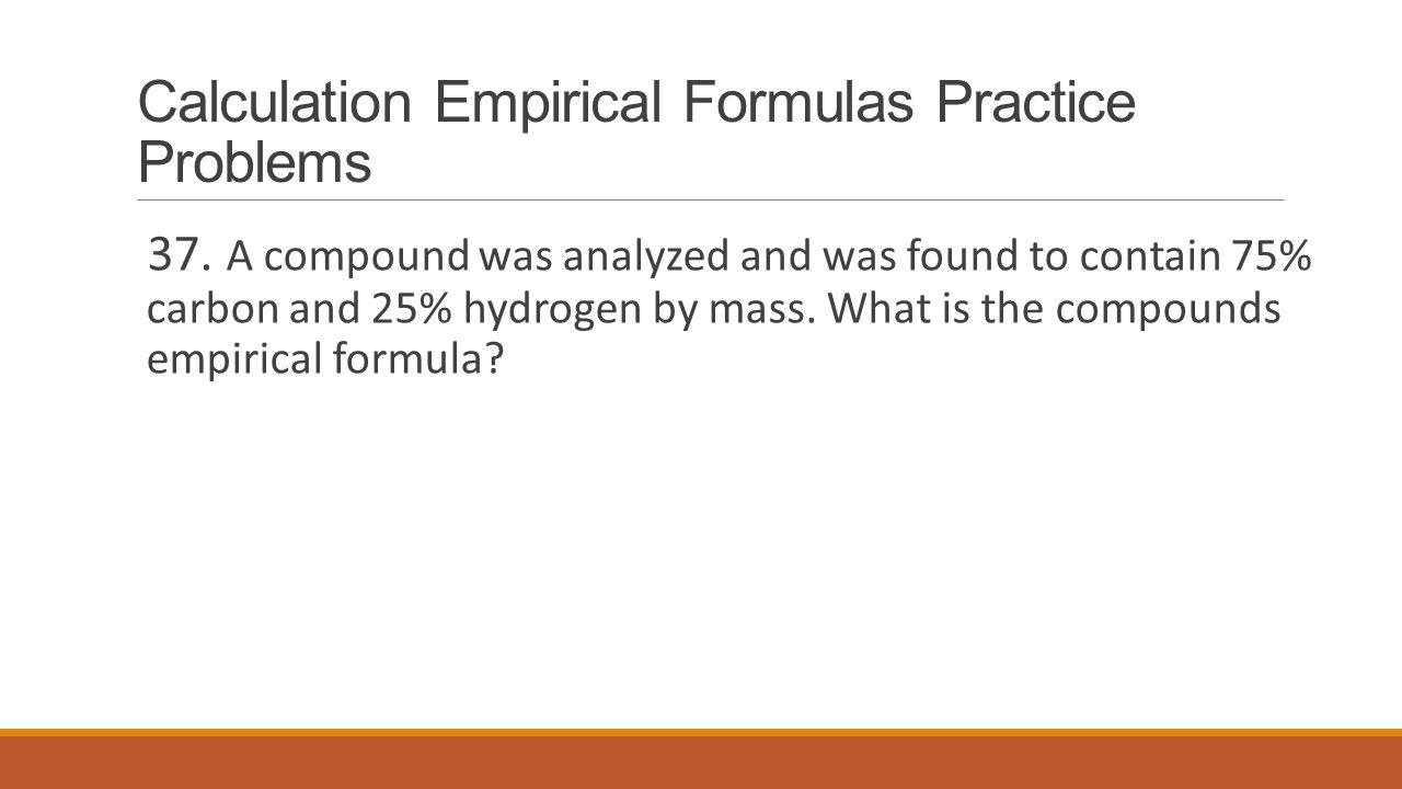 Calculation Empirical Formulas Practice Problems 37. A compound was analyzed and was found to contain 75% carbon and 25% hydrogen by mass. What is the