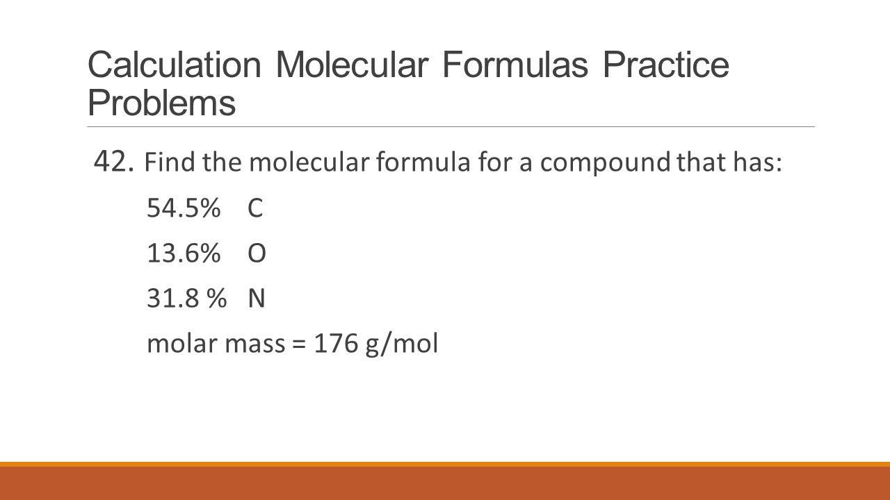 Calculation Molecular Formulas Practice Problems 42. Find the molecular formula for a compound that has: 54.5% C 13.6% O 31.8 % N molar mass = 176 g/m