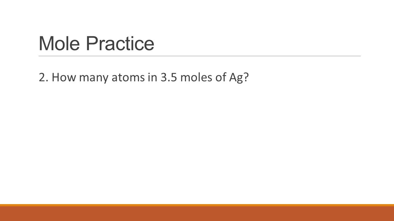 Mole Practice 2. How many atoms in 3.5 moles of Ag?
