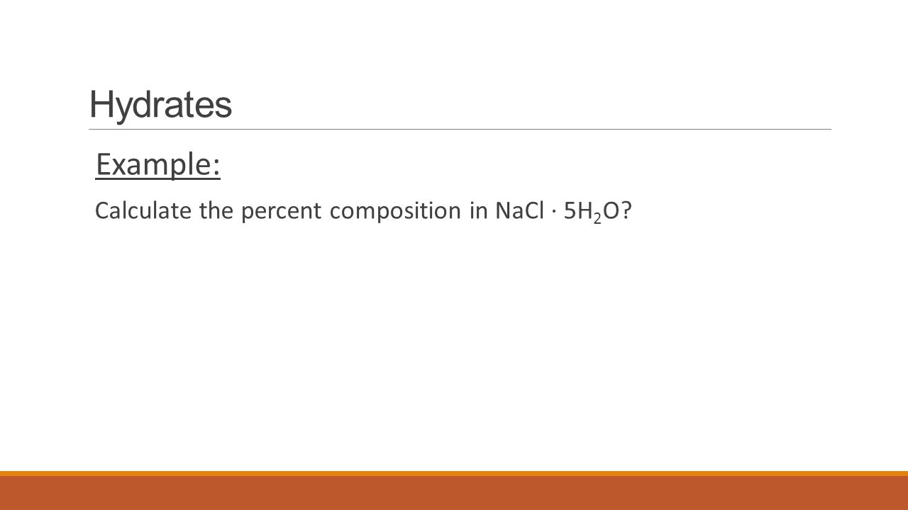 Hydrates Example: Calculate the percent composition in NaCl ∙ 5H 2 O?