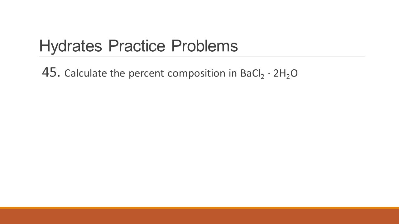 Hydrates Practice Problems 45. Calculate the percent composition in BaCl 2 ∙ 2H 2 O