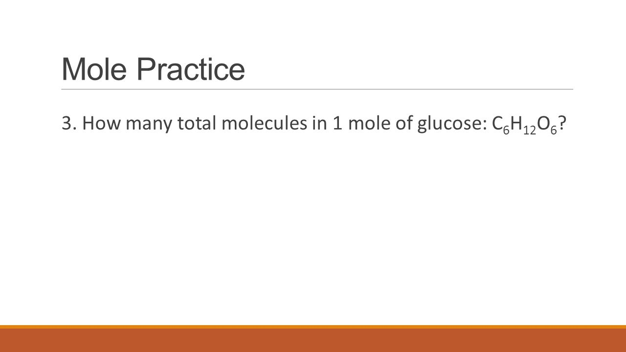 Mole Practice 3. How many total molecules in 1 mole of glucose: C 6 H 12 O 6 ?