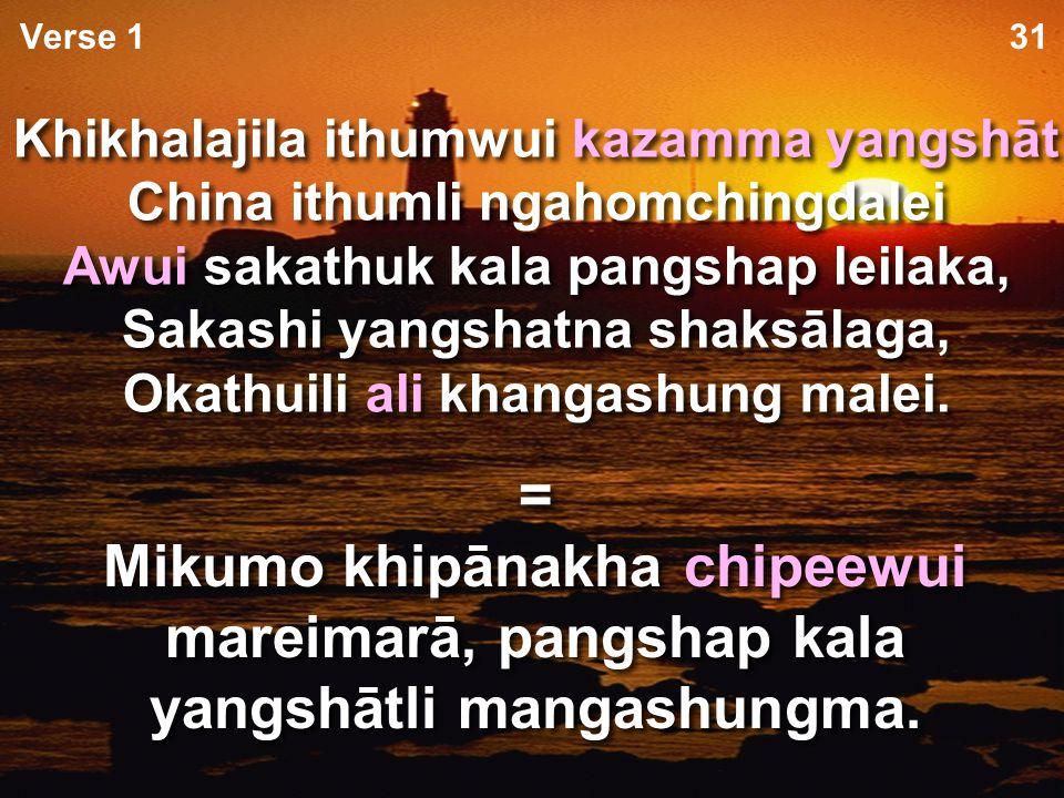 Vare hi ithumwui kapanga raipan na, Makhangapatta ngavei na; Tara kaphongli A ithumwui ngachonme na Okthuiwui kachot kachāng thārān Vare hi ithumwui kapanga raipan na, Makhangapatta ngavei na; Tara kaphongli A ithumwui ngachonme na Okthuiwui kachot kachāng thārān 31Verse 1 = Vare ithumwui kasak atamli makhangapatta ngayinkhame kala ngachonme na