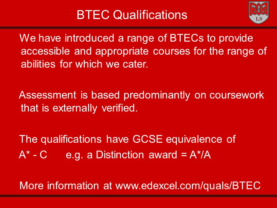 BTEC Qualifications We have introduced a range of BTECs to provide accessible and appropriate courses for the range of abilities for which we cater. A