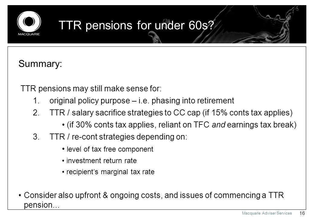 Macquarie Adviser Services 16 Summary: TTR pensions may still make sense for: 1. original policy purpose – i.e. phasing into retirement 2. TTR / salar