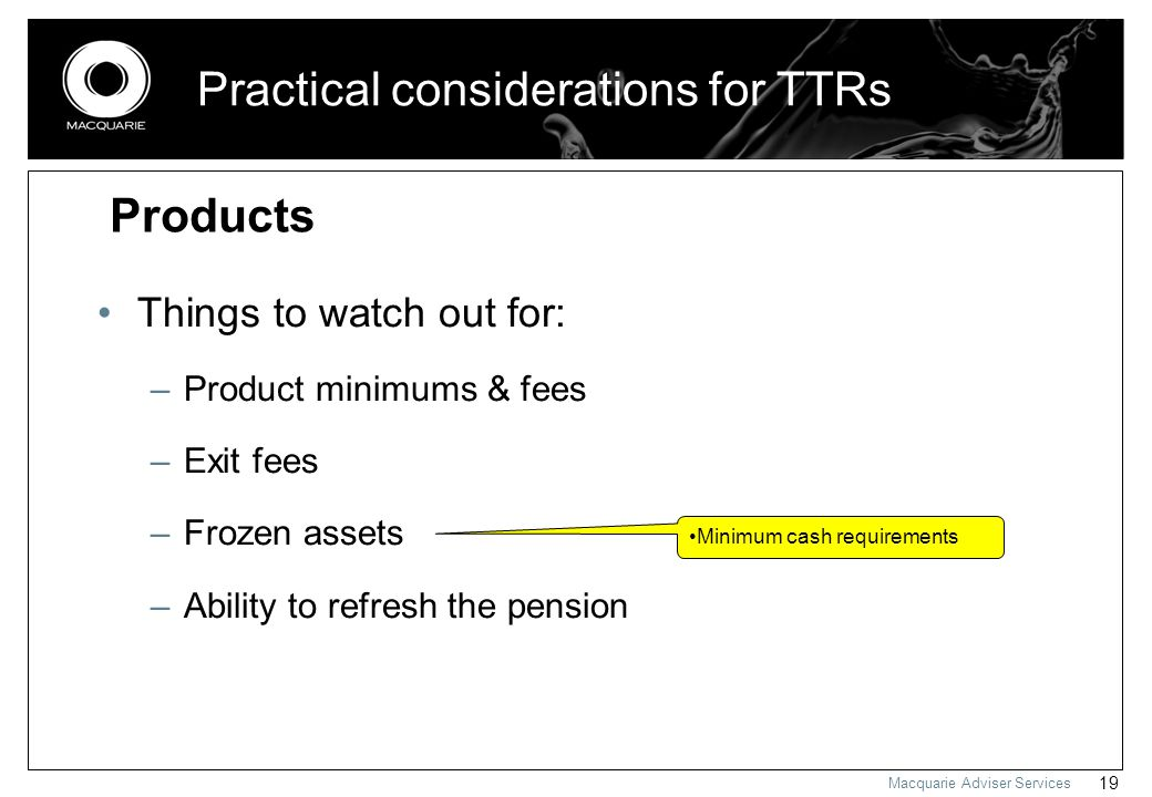 Macquarie Adviser Services 19 Practical considerations for TTRs Things to watch out for: –Product minimums & fees –Exit fees –Frozen assets –Ability t