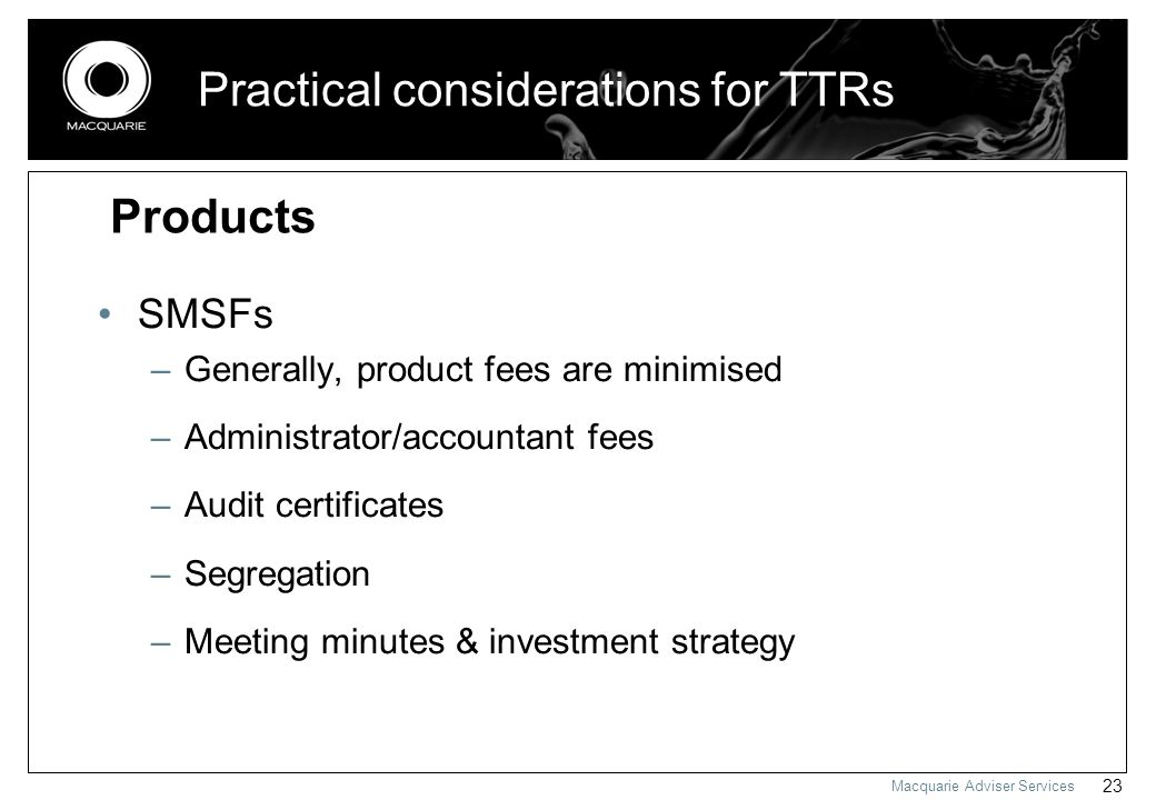 Macquarie Adviser Services 23 Practical considerations for TTRs SMSFs –Generally, product fees are minimised –Administrator/accountant fees –Audit cer