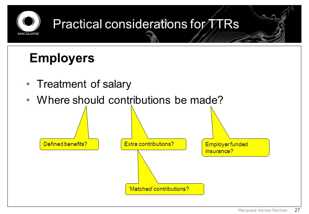 Macquarie Adviser Services 27 Practical considerations for TTRs Treatment of salary Where should contributions be made? Employers Defined benefits? Ex