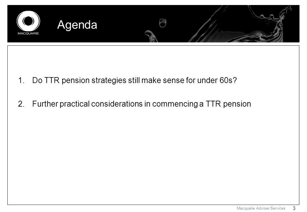 Macquarie Adviser Services 3 Agenda 1.Do TTR pension strategies still make sense for under 60s.