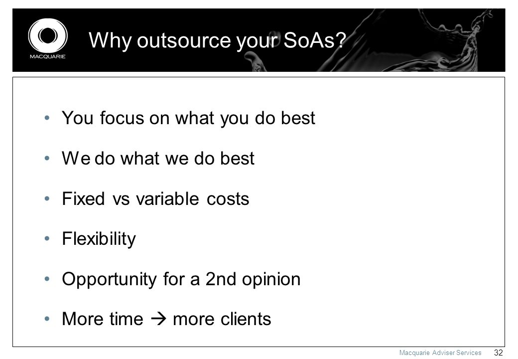 Macquarie Adviser Services 32 Why outsource your SoAs? You focus on what you do best We do what we do best Fixed vs variable costs Flexibility Opportu