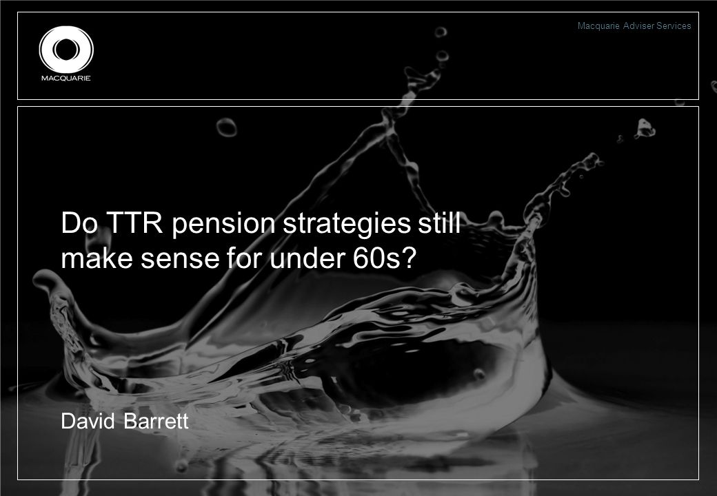 Macquarie Adviser Services Do TTR pension strategies still make sense for under 60s? David Barrett