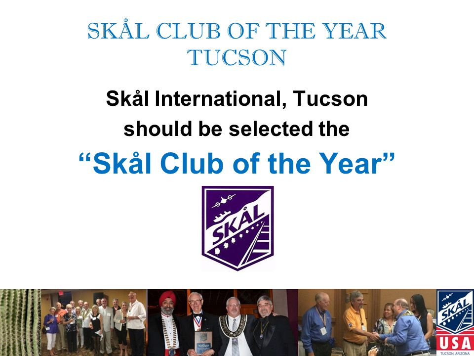 SKÅL CLUB OF THE YEAR TUCSON –Membership Growth and Diversity –Civic Involvement –Community and Skål Leadership –Active Participation in Skål Activities 2