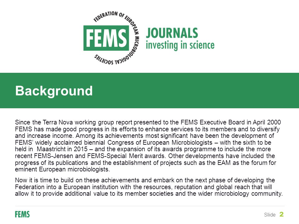 Background Slide 2 Since the Terra Nova working group report presented to the FEMS Executive Board in April 2000 FEMS has made good progress in its efforts to enhance services to its members and to diversify and increase income.
