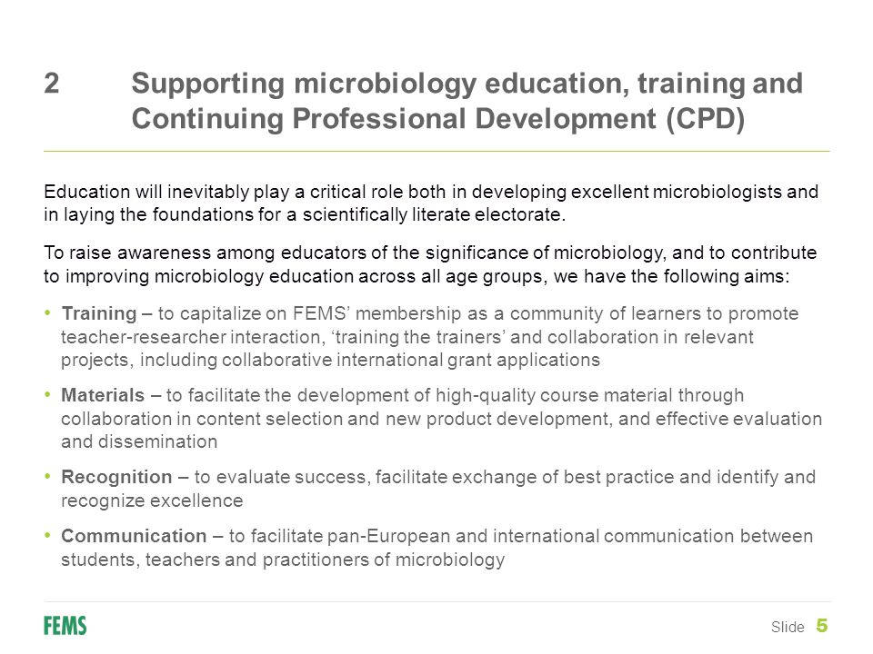 2Supporting microbiology education, training and Continuing Professional Development (CPD) Slide 5 Education will inevitably play a critical role both in developing excellent microbiologists and in laying the foundations for a scientifically literate electorate.