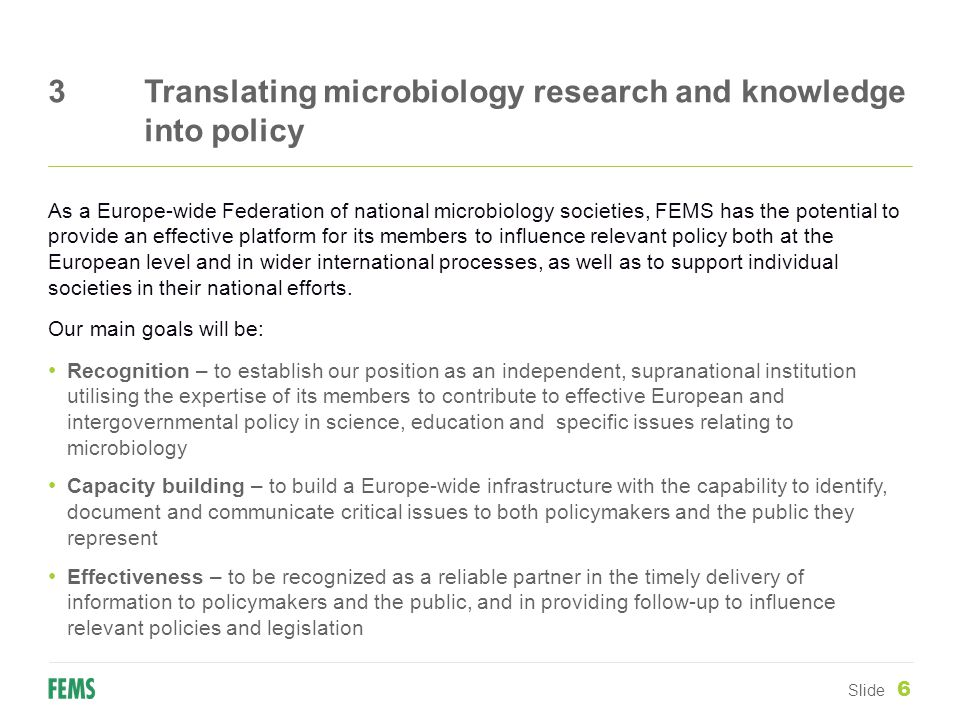 3Translating microbiology research and knowledge into policy Slide 6 As a Europe-wide Federation of national microbiology societies, FEMS has the potential to provide an effective platform for its members to influence relevant policy both at the European level and in wider international processes, as well as to support individual societies in their national efforts.