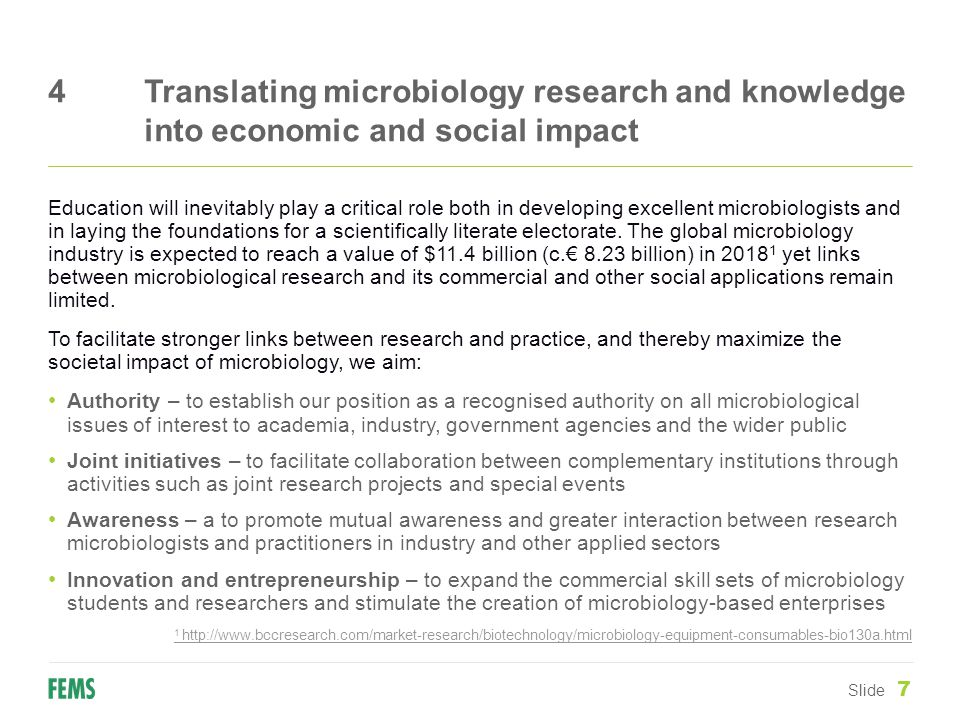 4Translating microbiology research and knowledge into economic and social impact Slide 7 Education will inevitably play a critical role both in developing excellent microbiologists and in laying the foundations for a scientifically literate electorate.