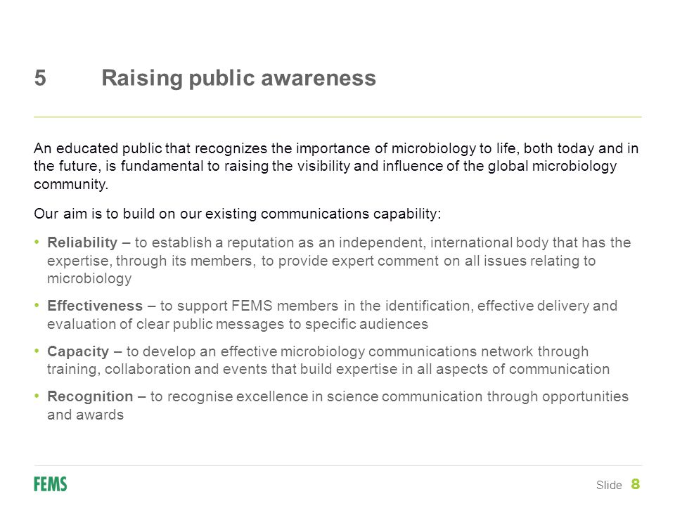 5Raising public awareness Slide 8 An educated public that recognizes the importance of microbiology to life, both today and in the future, is fundamental to raising the visibility and influence of the global microbiology community.