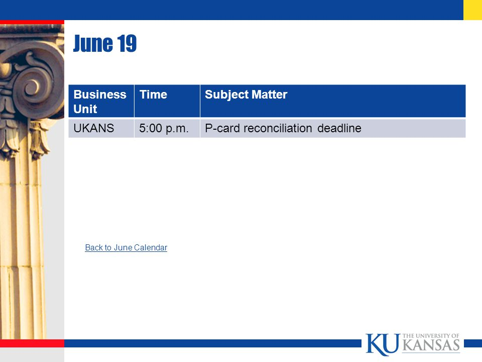 June 19 Business Unit TimeSubject Matter UKANS5:00 p.m.P-card reconciliation deadline Back to June Calendar