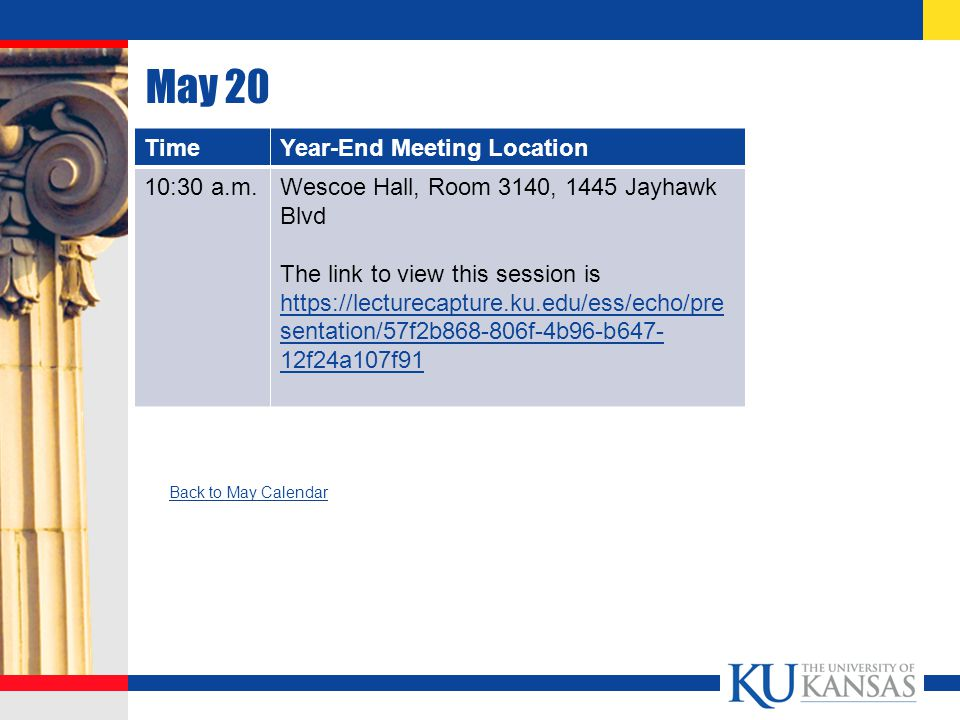 May 20 TimeYear-End Meeting Location 10:30 a.m.Wescoe Hall, Room 3140, 1445 Jayhawk Blvd The link to view this session is https://lecturecapture.ku.edu/ess/echo/pre sentation/57f2b868-806f-4b96-b647- 12f24a107f91 https://lecturecapture.ku.edu/ess/echo/pre sentation/57f2b868-806f-4b96-b647- 12f24a107f91 Back to May Calendar